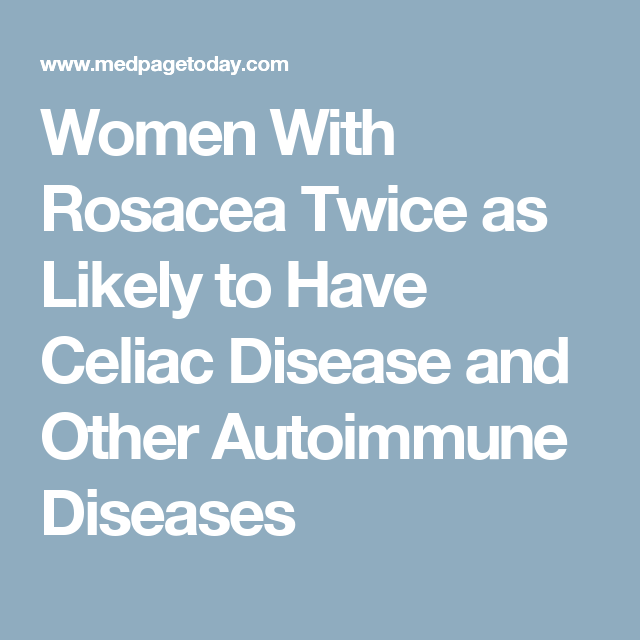 Women With Rosacea Twice as Likely to Have Celiac Disease and Other Autoimmune Diseases