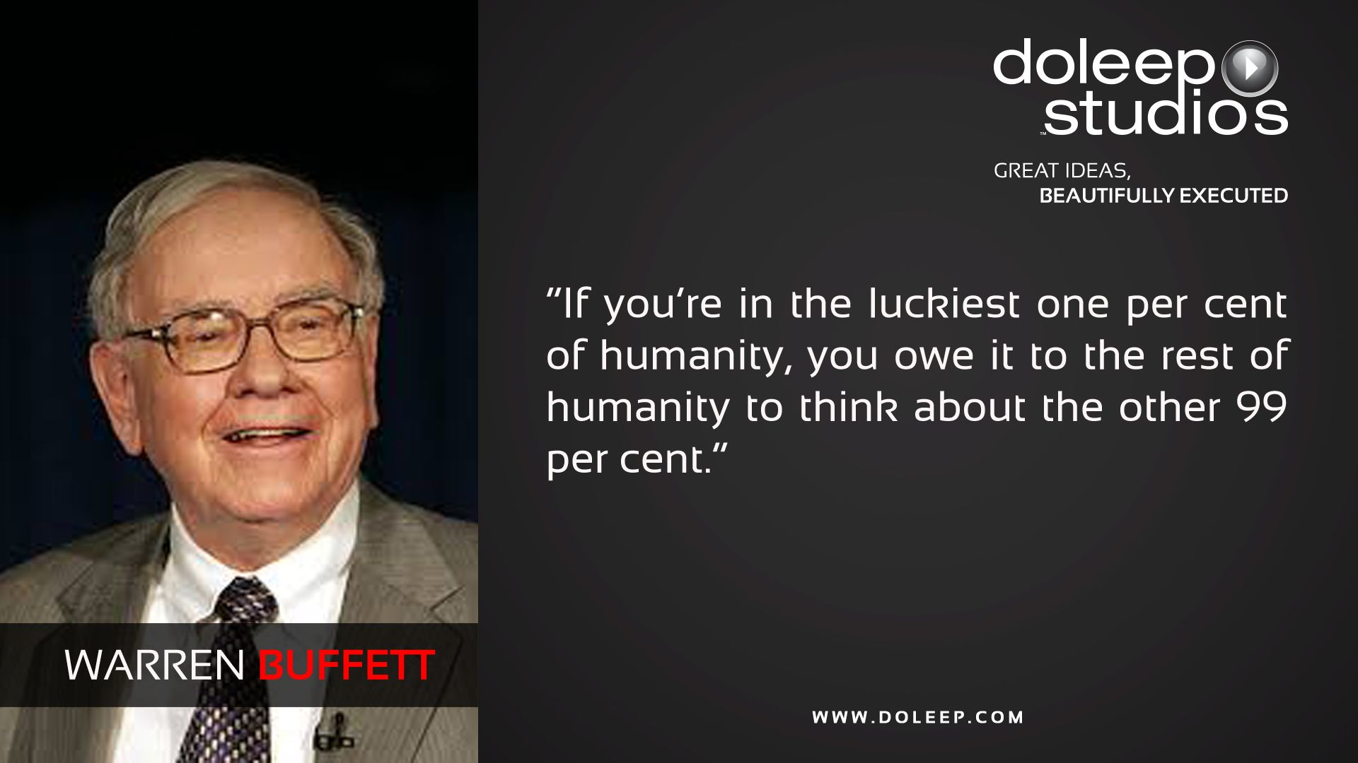 """If you're in the luckiest one per cent of humanity, you owe it to the rest of humanity to think about the other 99 per cent."" @DoleepStudios #business #entrepreneur #fortune #leadership #CEO #achievement #greatideas #quote #vision #foresight #success #quality #motivation #inspiration #inspirationalquotes #domore #dubai #abudhabi #uae#sun #love #instatravel #traveler #tourism #colore #following #followback #followall #hair #fashion"