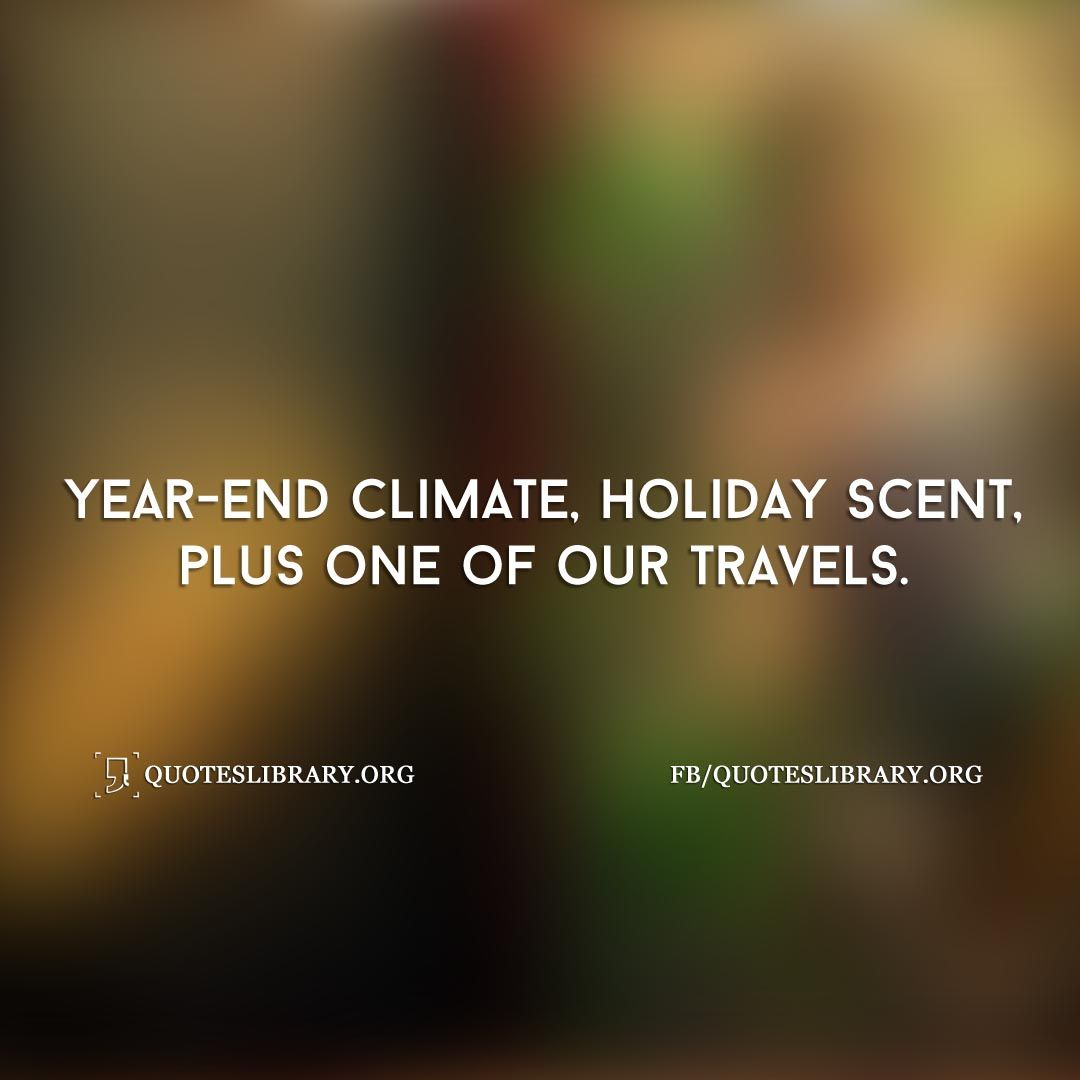 Cold Quotes Year End Climate Holiday Scent Plus One Of Our Travels  Weather