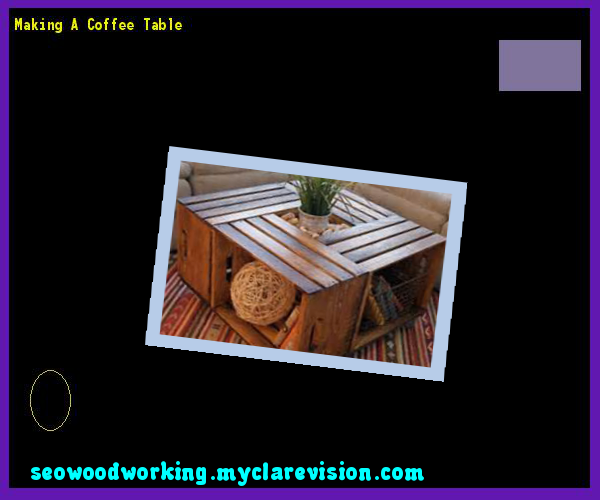 Making A Coffee Table 093332 - Woodworking Plans and Projects!