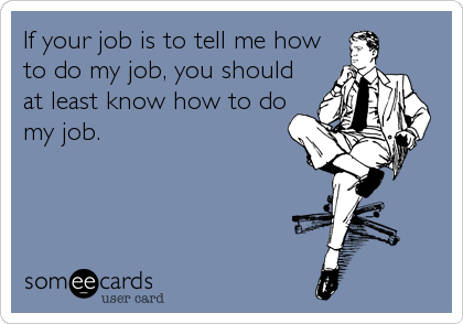 If Your Job Is To Tell Me How To Do My Job You Should At Least Know How To Do My Job Work Humor Ecards Funny Workplace Humor