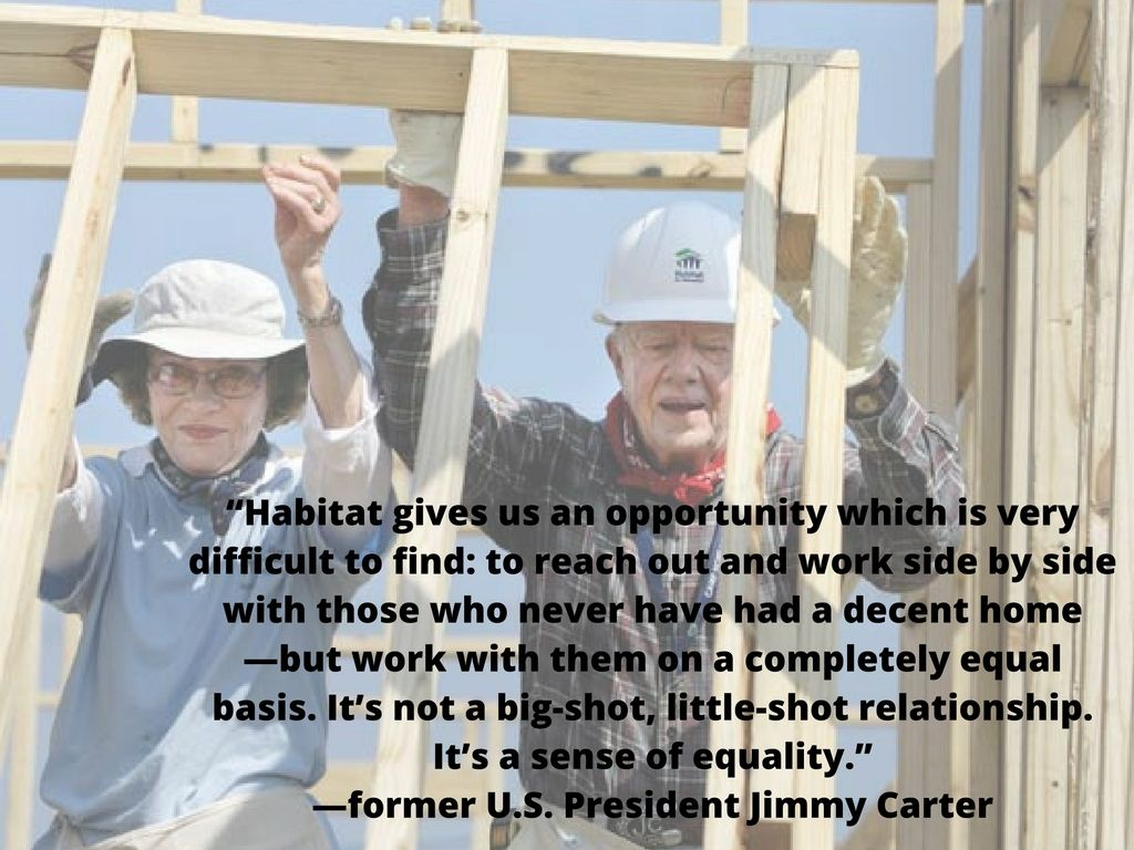 Did You Know That Former President Jimmy Carter Is A Supporter Of Habitat For Humanity Here Are Some Habitat For Humanity Humanity Quotes Inspirational Quotes