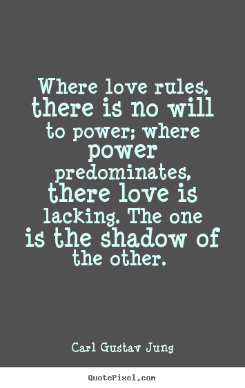 Where love rules, there is no will to power. Where power predominates, there love is lacking. The one is the shadow of the other.
