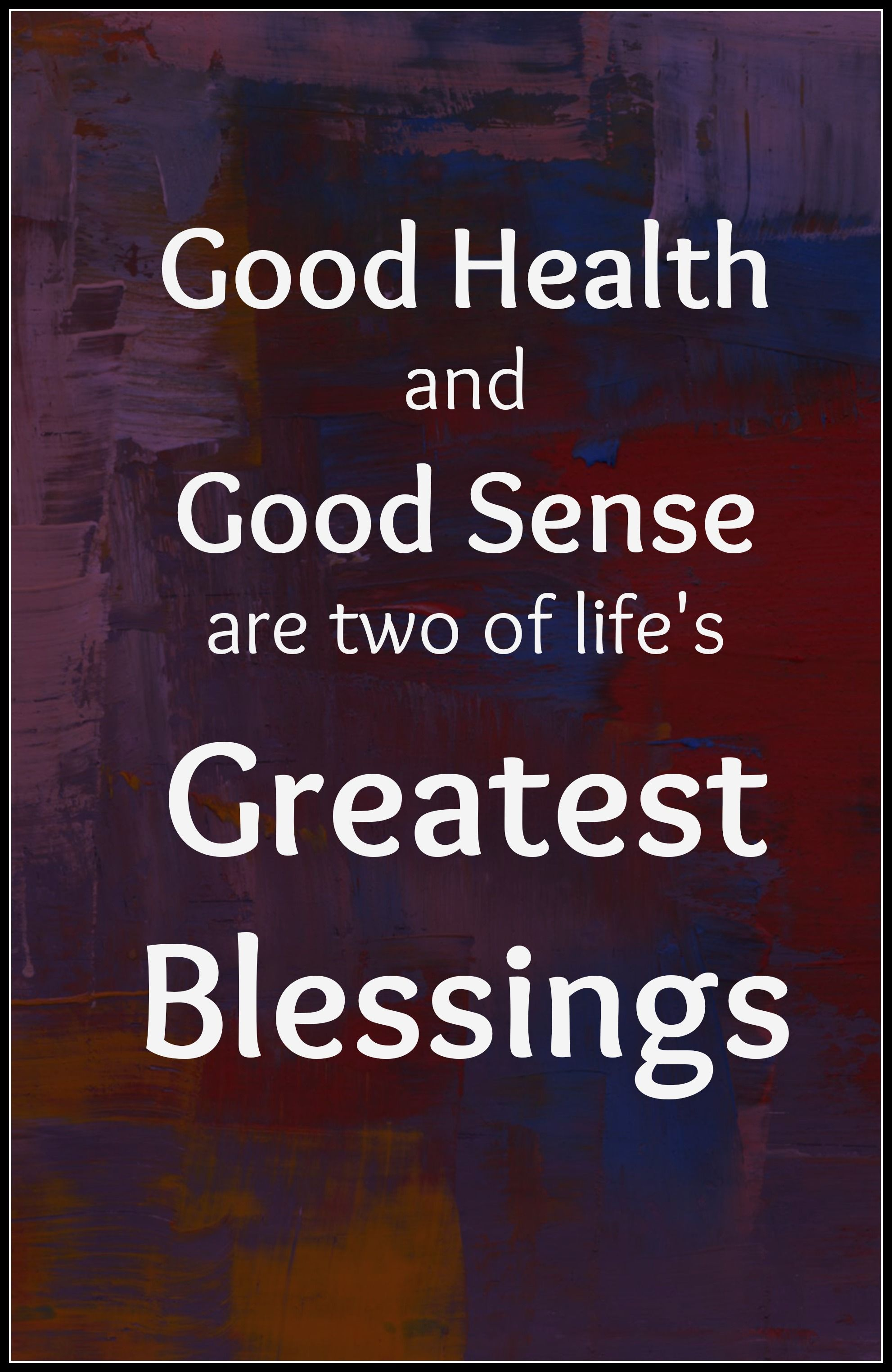 Health Quote 29 Good Health And Good Sense Are Two Of Life S Greatest Blessings Thoughtofthed Health Quotes Best Christmas Quotes Healthy Snacks For Kids