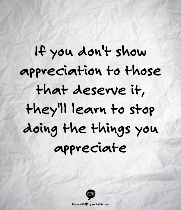 If you don\'t show appreciation to those that deserve it ...