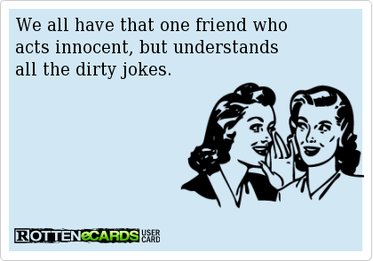 Image of: Short We All Have That One Friend Whoacts Innocent But Understandsall The Dirty Jokes Pinterest We All Have That One Friend Whoacts Innocent But Understandsall The