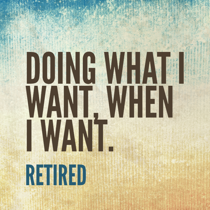 Retirement Quotes A Friend Of Mine Now Retired Was Then A Major Exec At A Major Bank