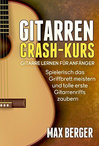 Gitarren Crash-Kurs: Gitarre lernen für Anfänger – Spielerisch das Griffbrett … – ralf