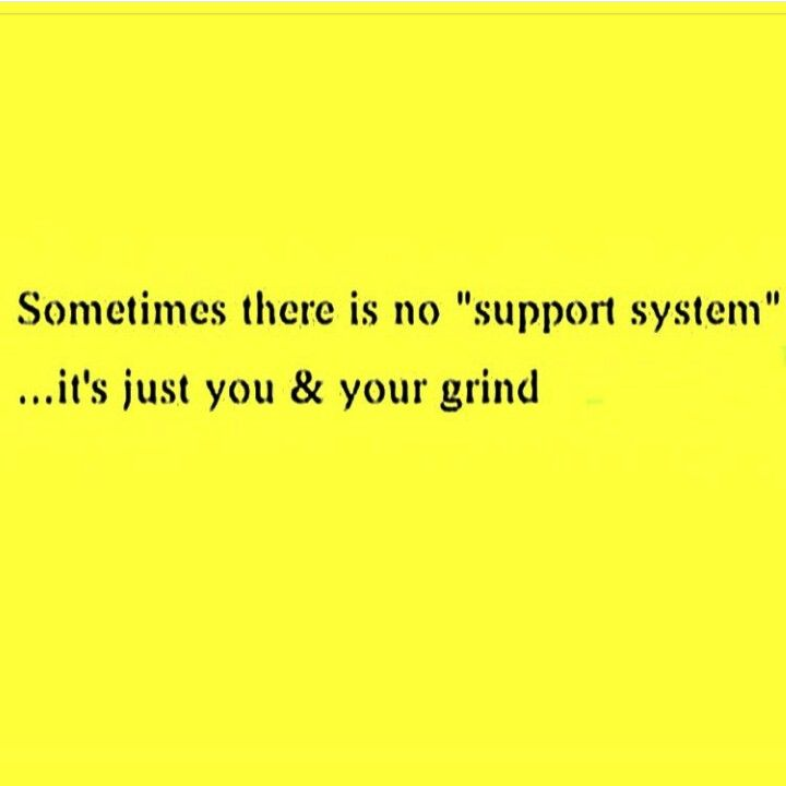 Sometimes There Is No Support System It S Just You Your Grind Support Quotes Words Business Quotes