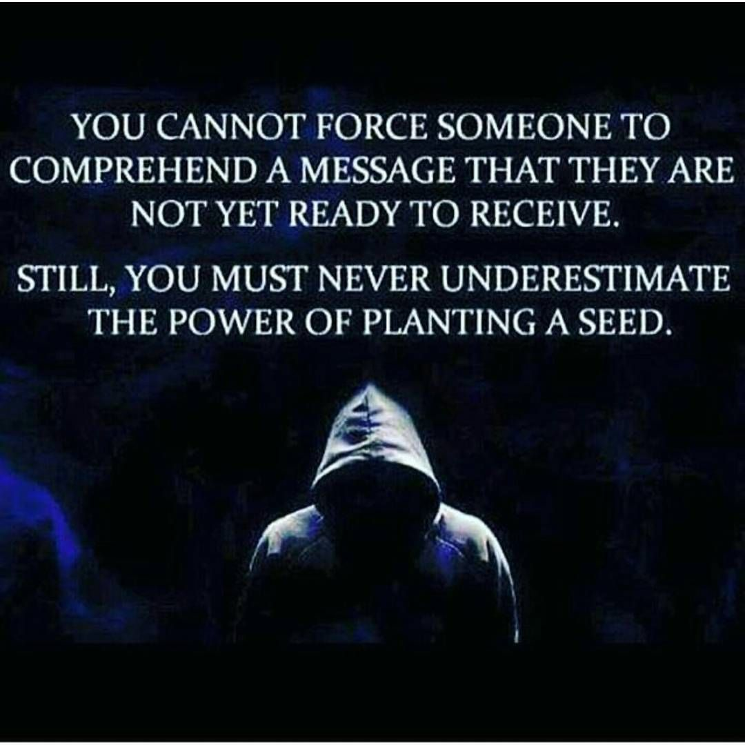 you cannot force someone to comprehend a message that they are not yet ready to receive; still, you must never underestimate the power of planting a seed #reminder
