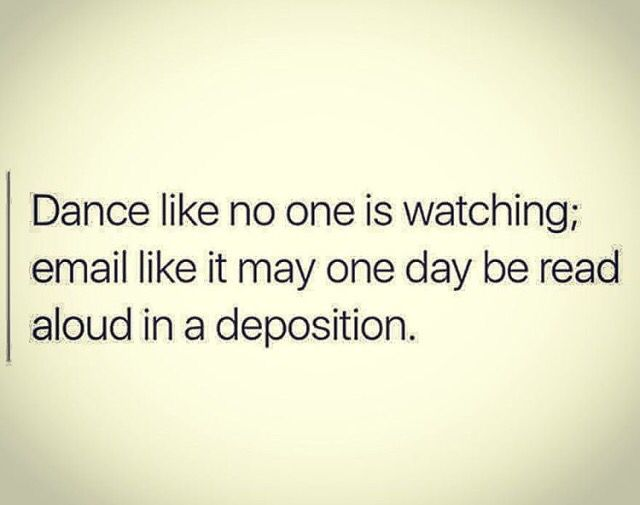 Dance Like No One Is Watching Email Like It May One Day Be Read Aloud In A Deposition Law School Humor Paralegal Humor Legal Humor