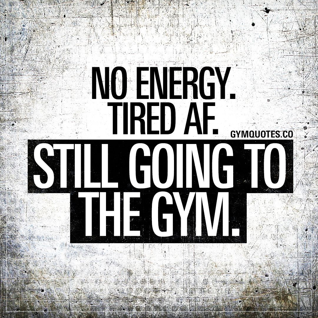 Tired Af No Energy Still Going To The Gym New Routines A Lot Of Work Loss Of Sleep Truly Fitness Motivation Quotes Gym Quote Gym Motivation Quotes