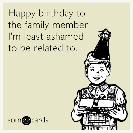 Birthday Happy Birthday To The Family Member I M Least Ashamed To Be Related Happy Birthday Funny Ecards Happy Birthday Someecards Birthday Cards Funny Ecard