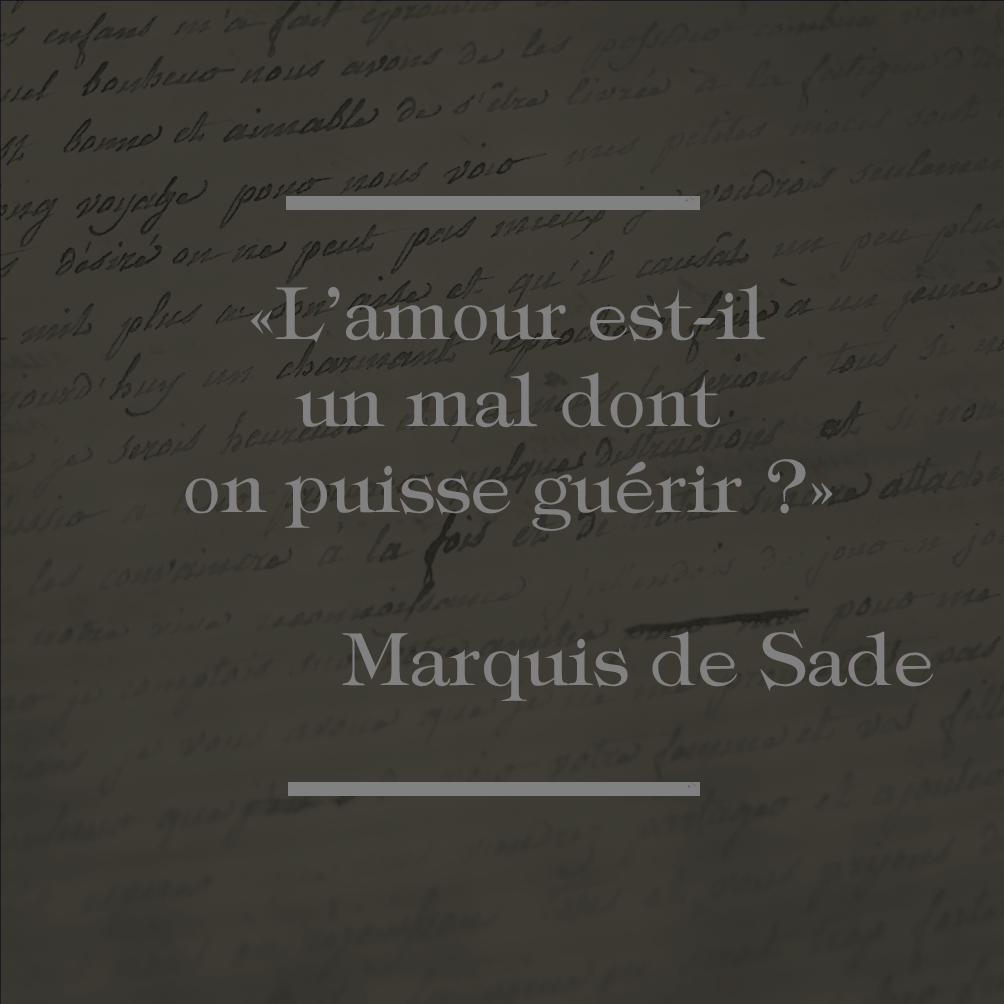 """""""L'amour est-il un mal dont on puisse guérir ?"""" Marquis de Sade"""