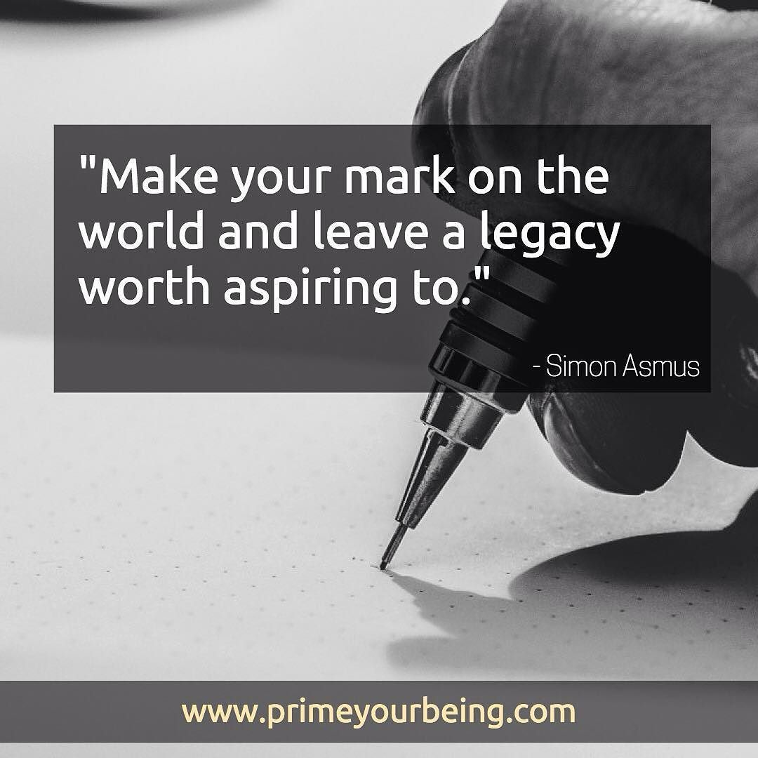 Make your mark on the world and leave a legacy worth ...