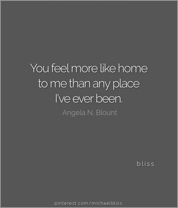 You Feel More Like Home To Me Than Any Place I've Ever