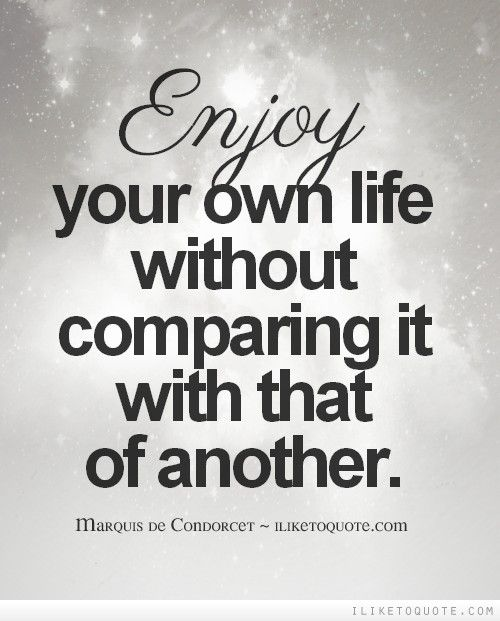 Deep Quotes About Enjoying Life: Enjoy Your Own Life Without Comparing It With That Of