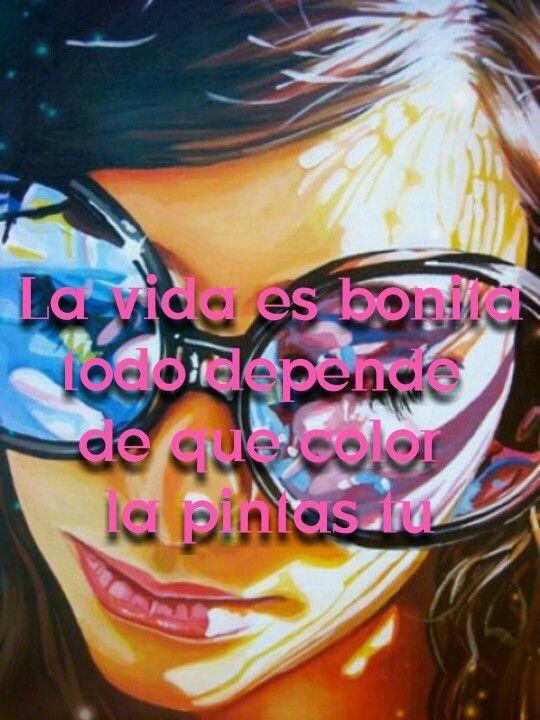 La vida es bonita, todo depende de que color la pintes tú.