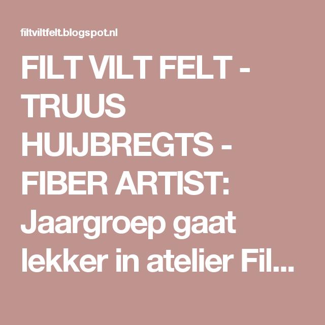 FILT VILT FELT - TRUUS HUIJBREGTS - FIBER ARTIST: Jaargroep gaat lekker in atelier Filt Viltwerk!