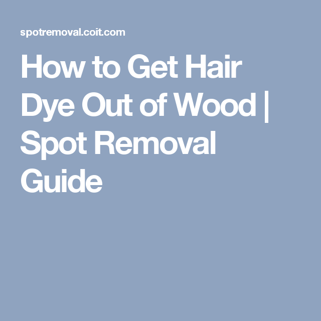How To Get Hair Dye Out Of Wood Spot Removal Guide