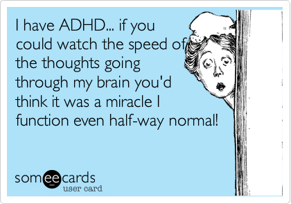 I have ADHD... if you could watch the speed of the thoughts going ...