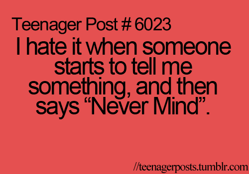 """I hate it when someone starts to tell me something, and then says """"Never Mind""""."""