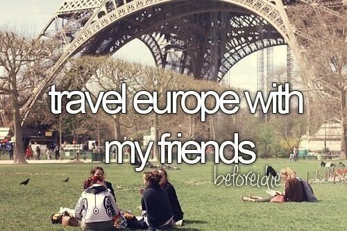 Bucket List- travel to europe with my friends.