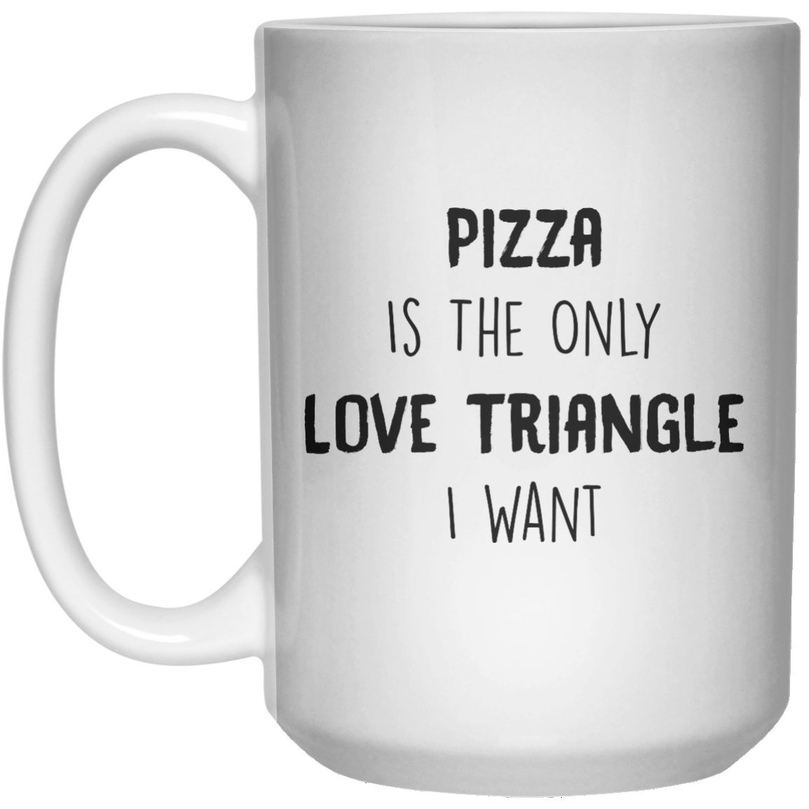 Pizza Is The Only Love Triangle I Want MUG Mug - 15oz