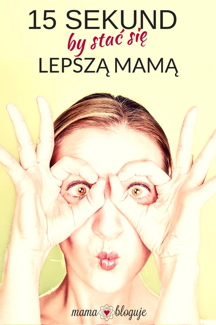 Czy w 15 sekund można stać się lepszą mamą? Oczywiście, wystarczy chcieć.