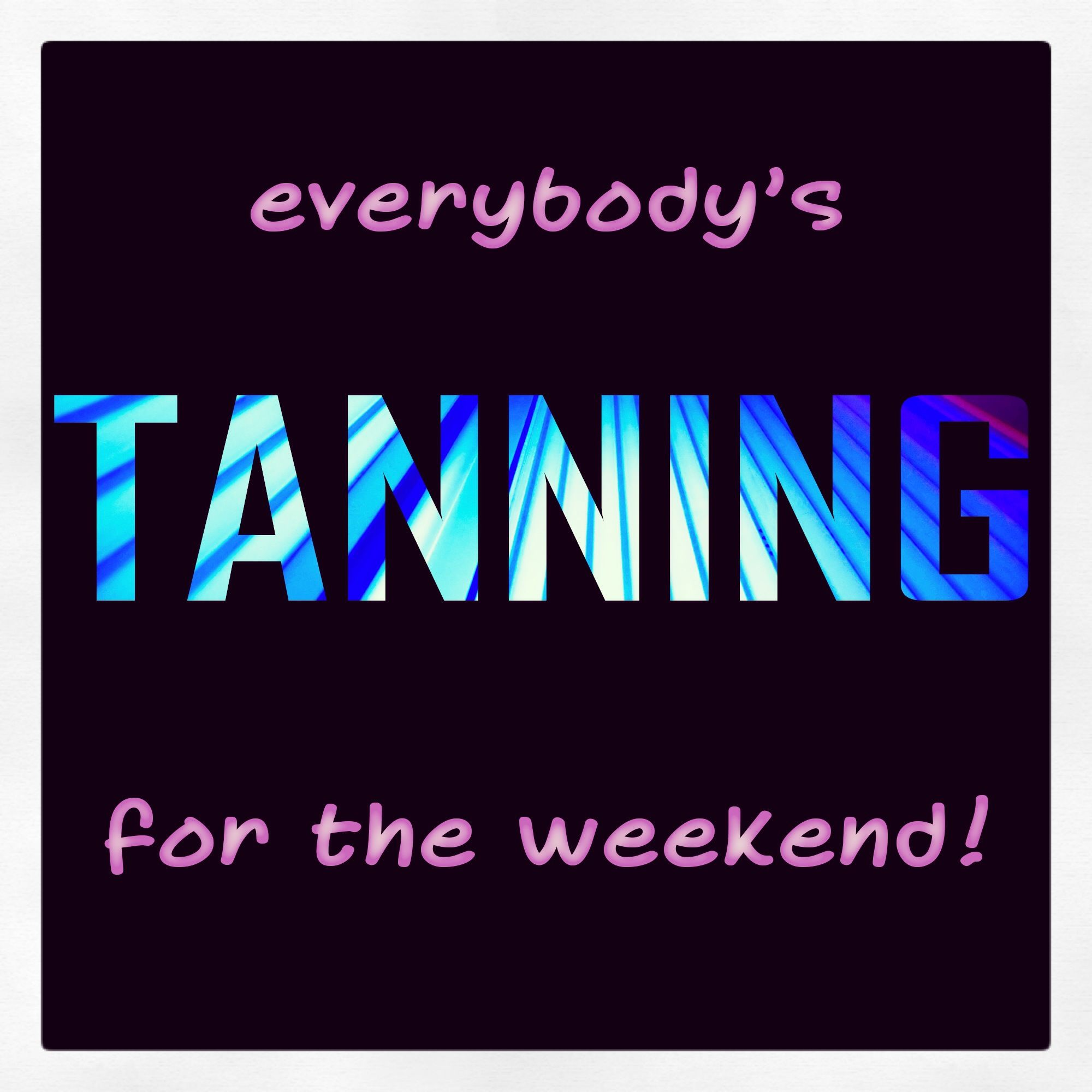 Tanning Beds Sydney Everybody S Tanning For The Weekend Life Is Better With A Tan