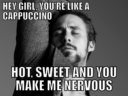 04cf0490b7eda01a2f70ddf9aa6d370f hey girl, you're like a cappuccino ;) laughter makes life