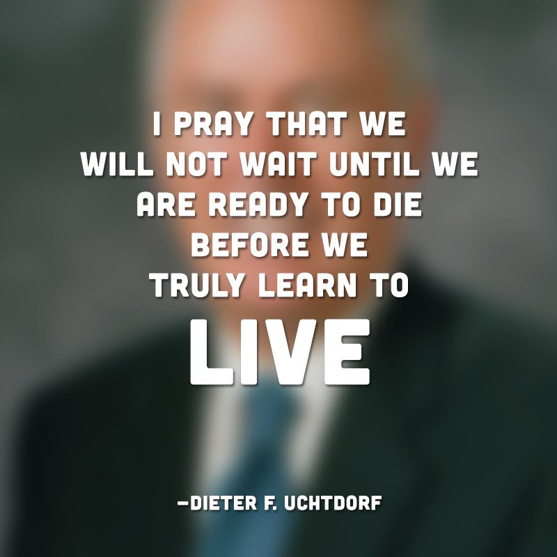 """""""I pray that we will not wait until we are ready to die before we truly learn to live."""""""