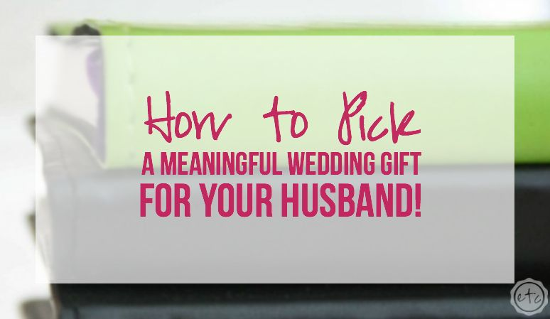 Meaningful Wedding Gift Ideas: How To Pick A Meaningful Wedding Gift For Your Husband