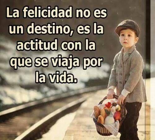 ... La felicidad no es un destino es una actitud con la que se viaja por la vida.