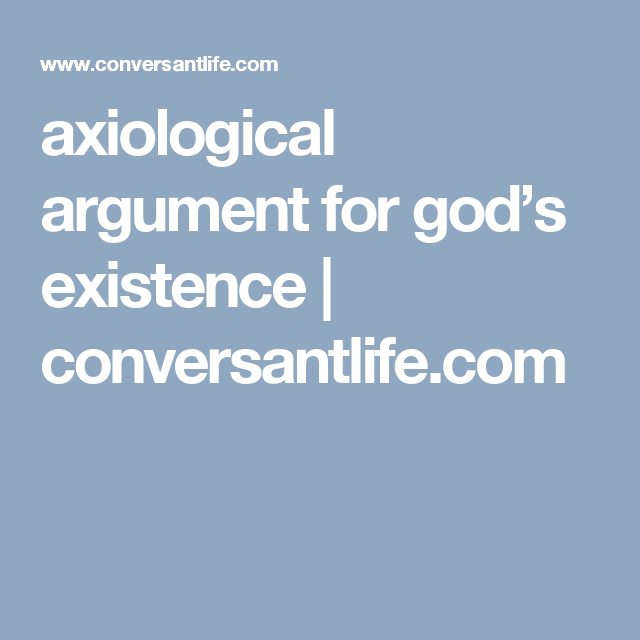 Axiological Argument For God S Existence Conversantlife Com Christian Apologetic Cosmological Ontological Essay