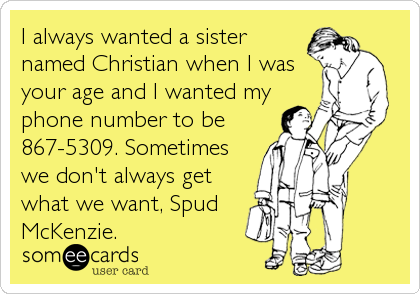 I always wanted a sister named Christian when I was your age and I wanted my phone number to be 867-5309. Sometimes we don't always get what we want, Spud McKenzie.  By Tracey Ezell