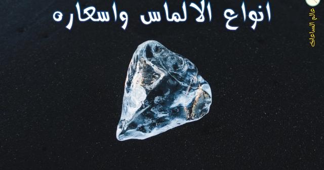 متابعي مدونة عالم الساعات تجول معنا داخل أعماق عالم الالماس وتعرف على أنواعه المختلفة وأسعاره وكل التفاصيل عنه الالماس عندما تنطق تلك الكلمة تجدها Diamond