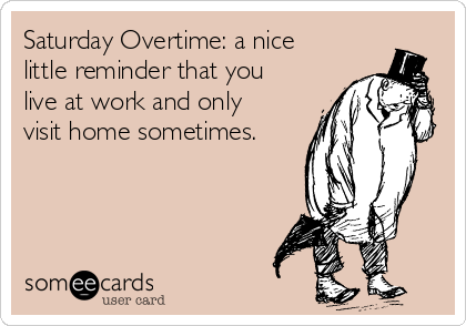 Saturday Overtime: a nice little reminder that you live at work and only visit home sometimes.