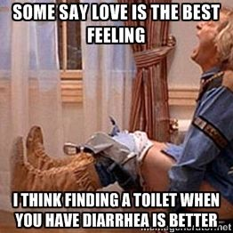Some Say Love Is The Best Feeling I Think Finding A Toilet When You
