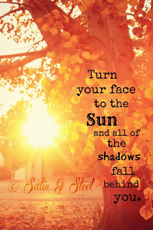 Turn your face to the Sun and all of the shadows fall behind