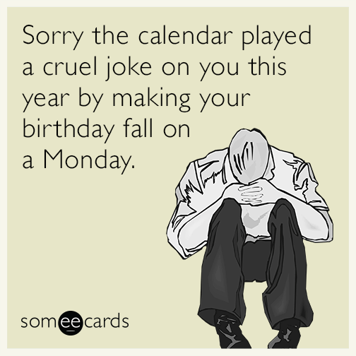 Free, Birthday Ecard: Sorry The Calendar Played A Cruel Joke On You This  Year By Making Your Birthday Fall On A Monday.