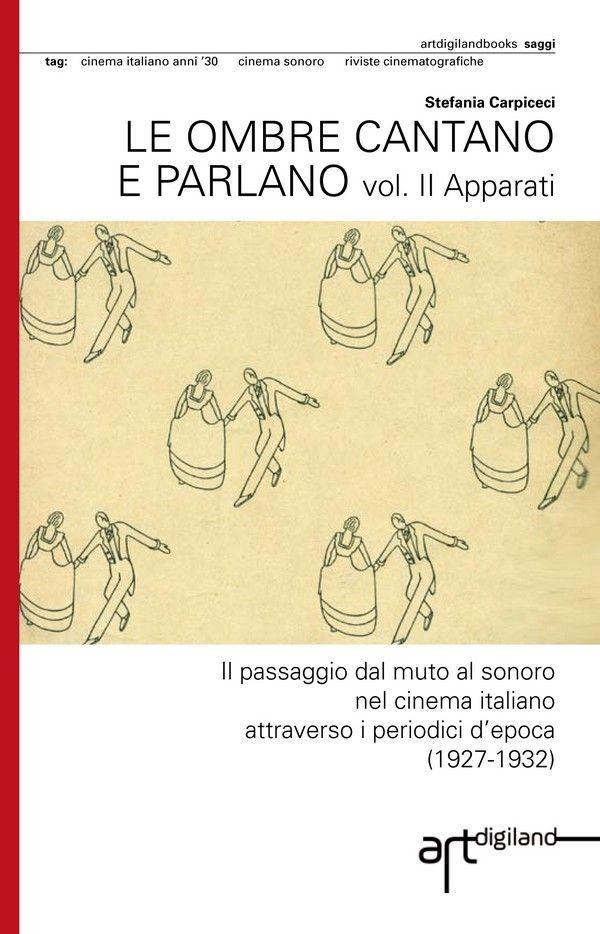 Cover of Stefania Carpiceci, LE OMBRE CANTANO E PARLANO. Il passaggio dal muto al sonoro nel cinema italiano attraverso i periodici d'epoca (1927-1932)  vol.  II (2013) prefazione Adriano Aprà