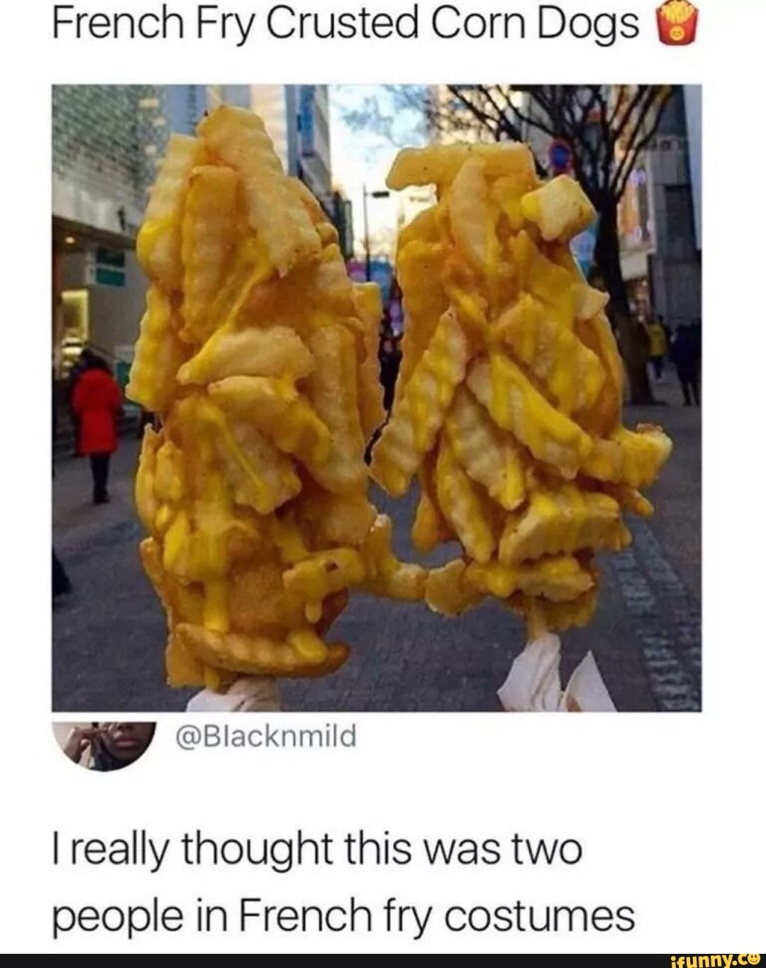French Fry Crusted Corn Dogs U I Really Thought This Was Two People In French Fry Costumes Ifunny Funny Memes Really Funny Memes Stupid Funny Memes