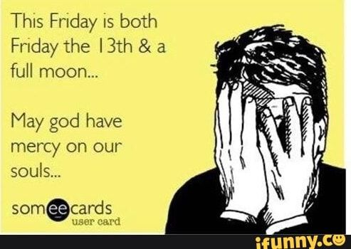 Picture memes DXEkG0n17 — iFunny Thls Friday IS both Frxday the I 3th & a full moon. May god have mercy on our souls... – popular memes on the site