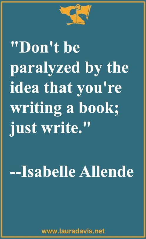 Day 18 NaNo writing inspiration: Don't be paralyzed by the idea that you're writing a book; just write