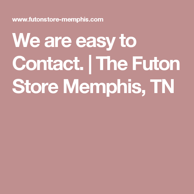 We are easy to Contact The Futon Store Memphis TN Furniture