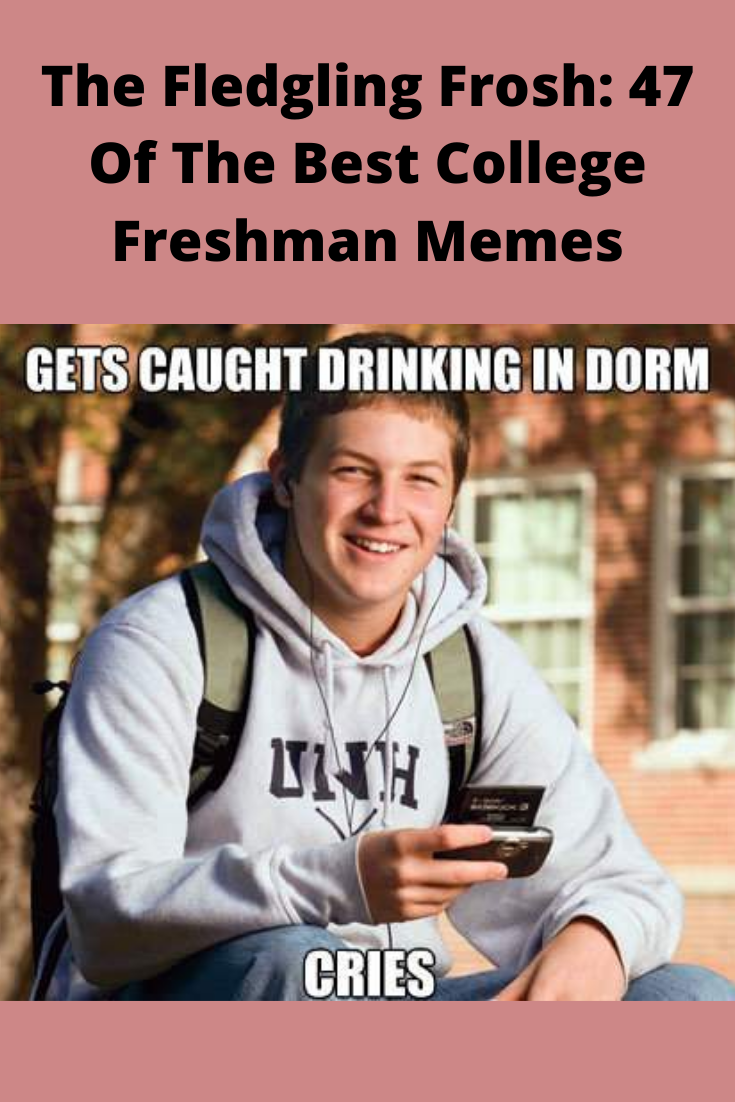 The Fledgling Frosh 47 Of The Best College Freshman Memes Freshman Memes College Fun Freshman College