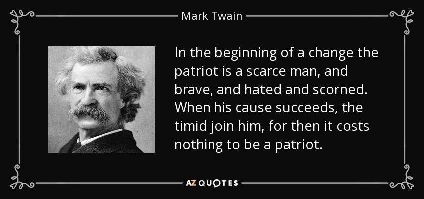 In The Beginning Of A Change The Patriot Is A Scarce Man And Brave And Hated And Scorned When His Cause Suc Mark Twain Quotes Mark Twain Travel Quotes Ideas