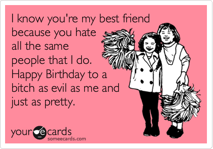 I Know Youre My Best Friend Because You Hate All The Same People That Do Happy Birthday To A Bitch As Evil Me And Just Pretty