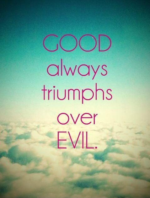 Good always triumphs over evil. Good quotes about life on